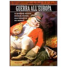 Guerra all'Europa. Le manovre occulte dell'Alta Finanza alla conquista del mondo