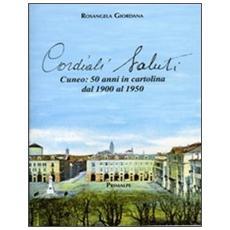 Cordiali saluti. Cuneo: 50 anni in cartolina dal 1900 al 1950