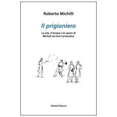 Il prigioniero. La vita, il tempo e le opere di Michail Jur'evic Lérmontov