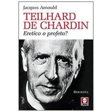 Teilhard de Chardin. Eretico o profeta?