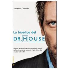 La bioetica del Dr. House. Aborto, eutanasia e altre questioni morali sulla vita umana, secondo il più cinico dei medici visti in tv