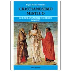 Cristianesimo mistico. Gli insegnamenti esoterici di Gesù