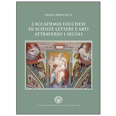 L'Accademia lucchese di scienze, lettere e arti attraverso i secoli