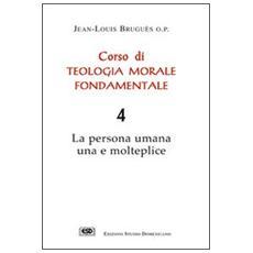 Corso di teologia morale fondamentale. La persona umana una e molteplice. Vol. 4