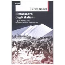 Il massacro degli italiani. Aigues-Mortes, 1893. Quando il lavoro lo rubavamo noi