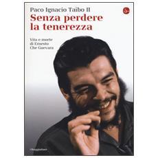Senza perdere la tenerezza. Vita e morte di Ernesto Che Guevara