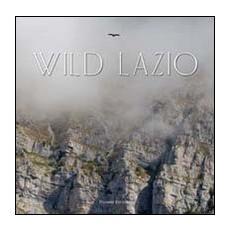 Wild Lazio. Il lato più nascosto ed emozionante della natura di una regione: paesaggi, atmosfere, protagonisti. Ediz. illustrata