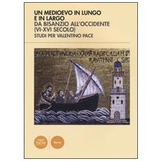 Un Medioevo in lungo e in largo da Bisanzio all'Occidente (VI-XVI seco lo) . Studi per Valentino Pace