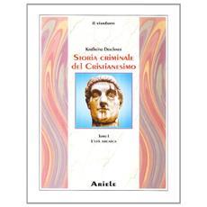 Storia criminale del cristianesimo. Vol. 1: L' età arcaica. Dalle origini nell'Antico Testamento fino alla morte di S. Agostino (430)