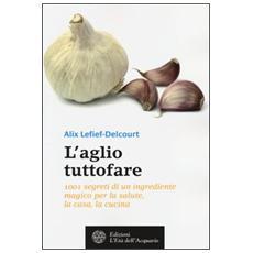 L'aglio tuttofare. 1001 segreti di un ingrediente magico per la salute, la casa, la cucina