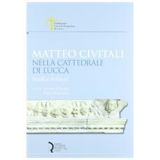 Matteo Civitali nella cattedrale di Lucca. Studi e restauri