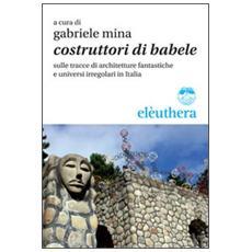 Costruttori di Babele sulle tracce di architetture fantastiche e universi irregolari in Italia