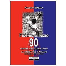 Fischio d'inizio. 90 partite che hanno fatto la storia del Cagliari
