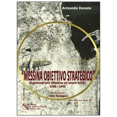 Messina obiettivo strategico. Organizzazione difensiva ed eventi bellici 1940-1943