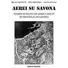 Aerei su Savona. Storie di piloti ed aerei caduti in provincia di Savona