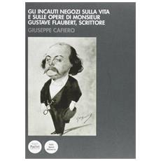 Gli incauti negozi sulla vita e sulle opere di monsieur Gustave Flaubert, scrittore