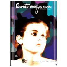 Canto senza voce. Con DVD: «Claudia Ruggeri». Documentario di Elio Scarciglia