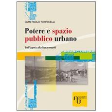 Potere e spazio pubblico urbano. Dall'agorà alla baraccopoli