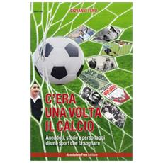 C'era una volta il calcio. aneddoti, storie e personaggi di uno sport che fa sognare