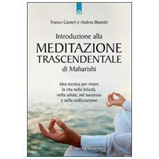 Introduzione alla meditazione trascendentale di Maharishi. Una tecnica per vivere la vita nella felicit�, nella salute, nel successo e nella realizzazione