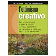 L'ottimismo creativo. Come valorizzare le proprie risorse in modo costruttivo per superare le difficoltà nella vita e nel lavoro