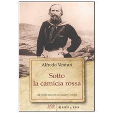 Sotto la camicia rossa. Un ritratto indiscreto di Giuseppe Garibaldi