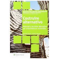 Costruire alternativo. Materiali e tecniche alternative per un'architettura sostenibile