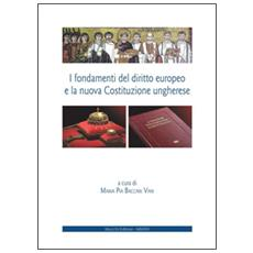 I fondamenti del diritto europeo e la nuova Costituzione ungherese. Ediz. italiana e inglese