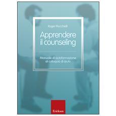 Apprendere il counseling. Manuale di autoformazione al colloquio di aiuto
