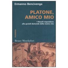 Platone, amico mio. I filosofi rispondono alle grandi domande della nostra vita