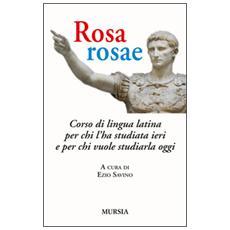 Rosa, rosae. Corso di lingua latina per chi l'ha studiata ieri e per chi vuole studiarla oggi