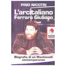 L'arcitaliano Ferrara Giuliano. Biografia di un Machiavelli contemporaneo