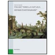 Progettare la natura. Architettura del paesaggio e dei giardini dalle origini all'epoca contemporanea