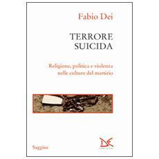 Terrore suicida. Religione, politica e violenza nelle culture del martirio