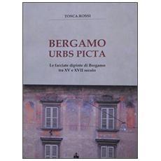 Bergamo urbs picta. Le facciate dipinte di Bergamo tra XV e XVII secolo. Con cartina