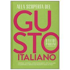 Alla scoperta del gusto italiano. Indirizzi, consigli, approfondimenti, per scegliere e comprare il meglio dei prodotti Made in Italy