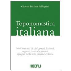 Toponomastica italiana. 10.000 nomi di città, paesi, frazioni, regioni, contrade, monti spiegati nella loro origine e storia (rist. anast.)