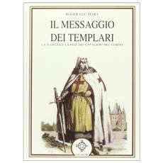 Il messaggio dei Templari. La nascita e la fine dei cavalieri del tempio