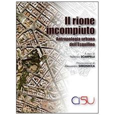 Il rione incompiuto. Antropologia urbana dell'Esquilino