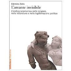 L'amante invisibile. L'erotica sciamanica nelle religioni, nella letteratura e nella legittimazione politica
