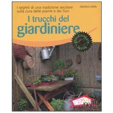 I trucchi del giardiniere. I segreti di una tradizione secolare sulla cura delle piante e dei fiori
