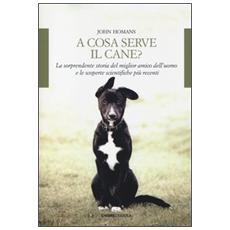 A cosa serve il cane? La sorprendente storia del miglior amico dell'uomo e le scoperte scientifiche più recenti