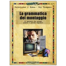Grammatica del montaggio. Il manuale che spiega quando e perch� tagliare (La)