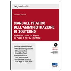 Manuale pratico dell'amministrazione di sostegno. Aggiornato con la c. d. Legge sul «Dopo di noi» (L. 112/2016) . Con CD-ROM