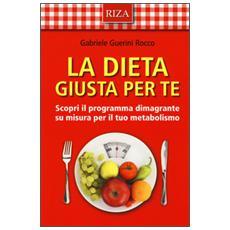 Dieta giusta per te. Scopri il programma dimagrante su misura per il tuo metabolismo (La)