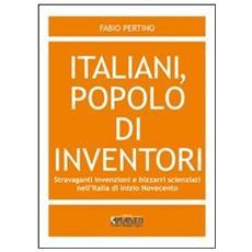 Italiani, popolo di inventori. Stravaganti invenzioni e bizzarri scienziati nell'Italia di inizio Novecento