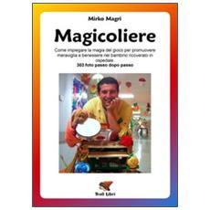 Magicoliere. Come impiegare la magia del gioco per promuovere meravigla e benessere nel bambino ricoverato in ospedale