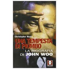 Tempesta di piombo. La biografia di John Woo (Una)