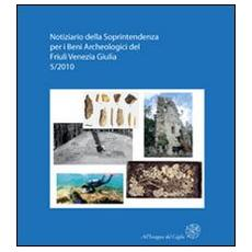 Notiziario della Soprintendenza per i Beni Archeologici del Friuli Venezia Giulia (2010) . Vol. 5: Atti del 1° Forum sulla ricerca archeologica in Friuli Venezia Giulia (Aquileia, 28-29 gennaio 2011)