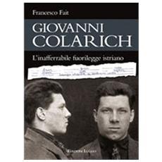 Giovanni Colarich. L'inafferrabile fuorilegge istriano